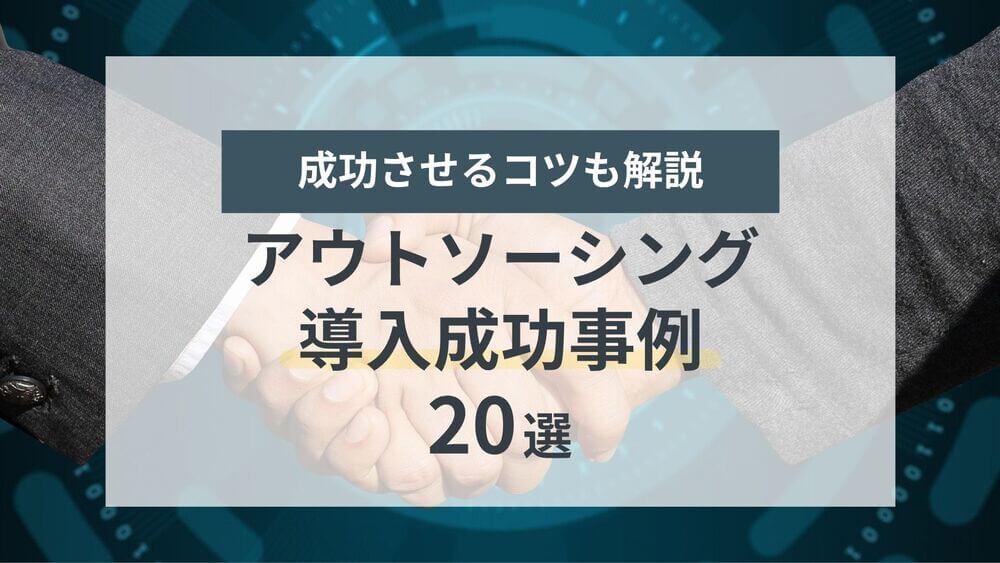 【2021年】アウトソーシング導入成功事例 20選|業界別・業務別に紹介